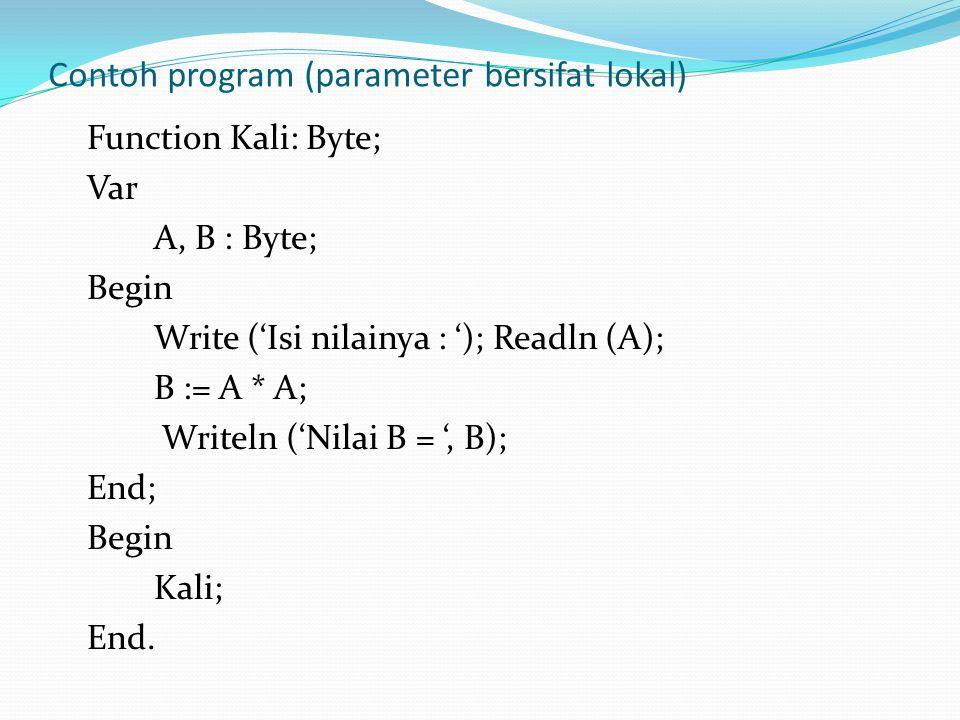 Contoh program (parameter bersifat lokal) Function Kali: Byte; Var A, B : Byte; Begin Write ('Isi nilainya : '); Readln (A); B := A * A; Writeln ('Nilai B = ', B); End; Begin Kali; End.
