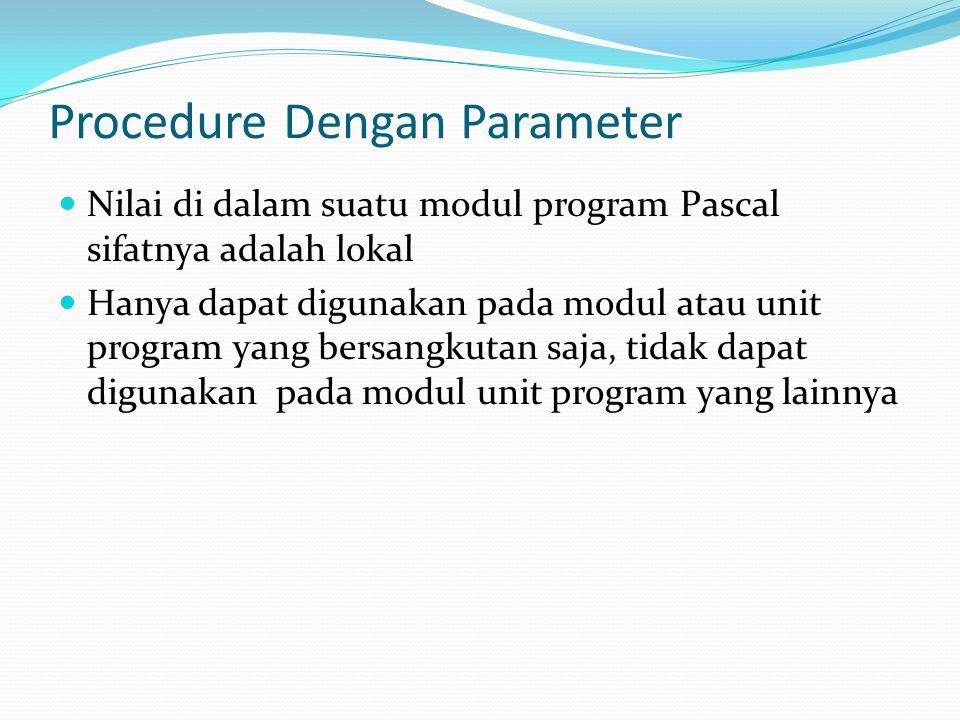 Procedure Dengan Parameter  Nilai di dalam suatu modul program Pascal sifatnya adalah lokal  Hanya dapat digunakan pada modul atau unit program yang bersangkutan saja, tidak dapat digunakan pada modul unit program yang lainnya