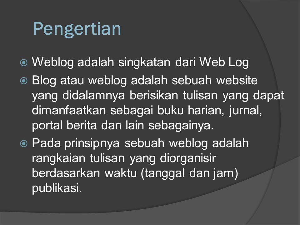 Pengertian  Weblog adalah singkatan dari Web Log  Blog atau weblog adalah sebuah website yang didalamnya berisikan tulisan yang dapat dimanfaatkan sebagai buku harian, jurnal, portal berita dan lain sebagainya.
