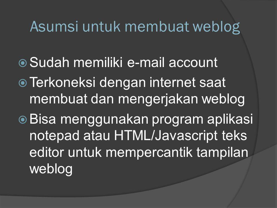 Asumsi untuk membuat weblog  Sudah memiliki e-mail account  Terkoneksi dengan internet saat membuat dan mengerjakan weblog  Bisa menggunakan program aplikasi notepad atau HTML/Javascript teks editor untuk mempercantik tampilan weblog