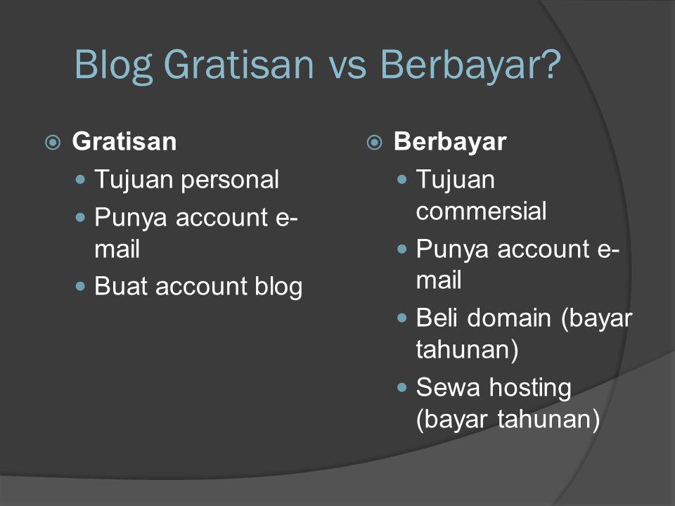 Blog Gratisan vs Berbayar?  Gratisan  Tujuan personal  Punya account e- mail  Buat account blog  Berbayar  Tujuan commersial  Punya account e-