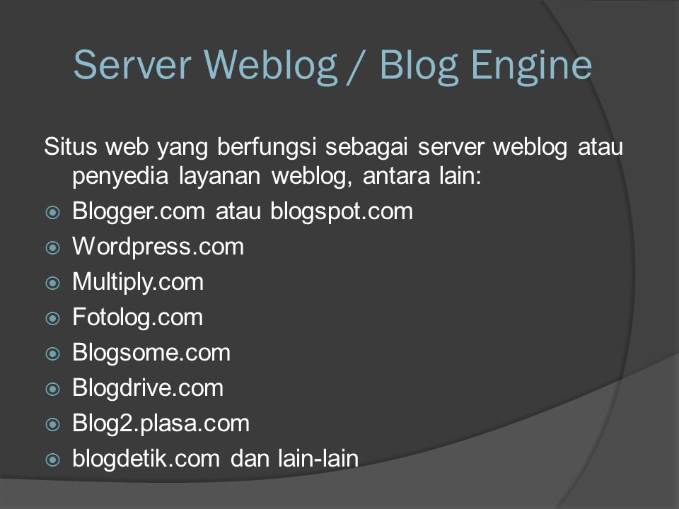 Server Weblog / Blog Engine Situs web yang berfungsi sebagai server weblog atau penyedia layanan weblog, antara lain:  Blogger.com atau blogspot.com  Wordpress.com  Multiply.com  Fotolog.com  Blogsome.com  Blogdrive.com  Blog2.plasa.com  blogdetik.com dan lain-lain