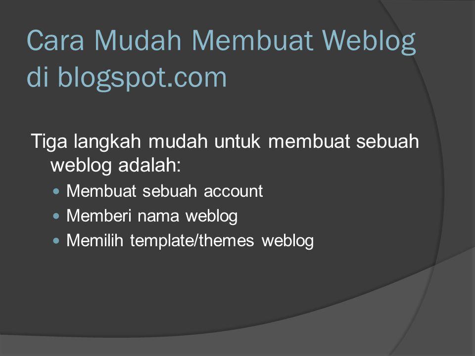 Cara Mudah Membuat Weblog di blogspot.com Tiga langkah mudah untuk membuat sebuah weblog adalah:  Membuat sebuah account  Memberi nama weblog  Memilih template/themes weblog