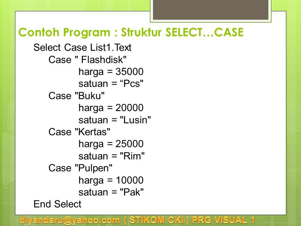 Select Case List1.Text Case Flashdisk harga = 35000 satuan = Pcs Case Buku harga = 20000 satuan = Lusin Case Kertas harga = 25000 satuan = Rim Case Pulpen harga = 10000 satuan = Pak End Select Contoh Program : Struktur SELECT…CASE