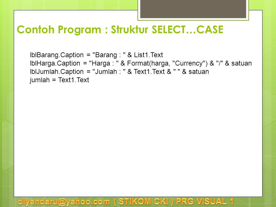 lblBarang.Caption = Barang : & List1.Text lblHarga.Caption = Harga : & Format(harga, Currency ) & / & satuan lblJumlah.Caption = Jumlah : & Text1.Text & & satuan jumlah = Text1.Text Contoh Program : Struktur SELECT…CASE