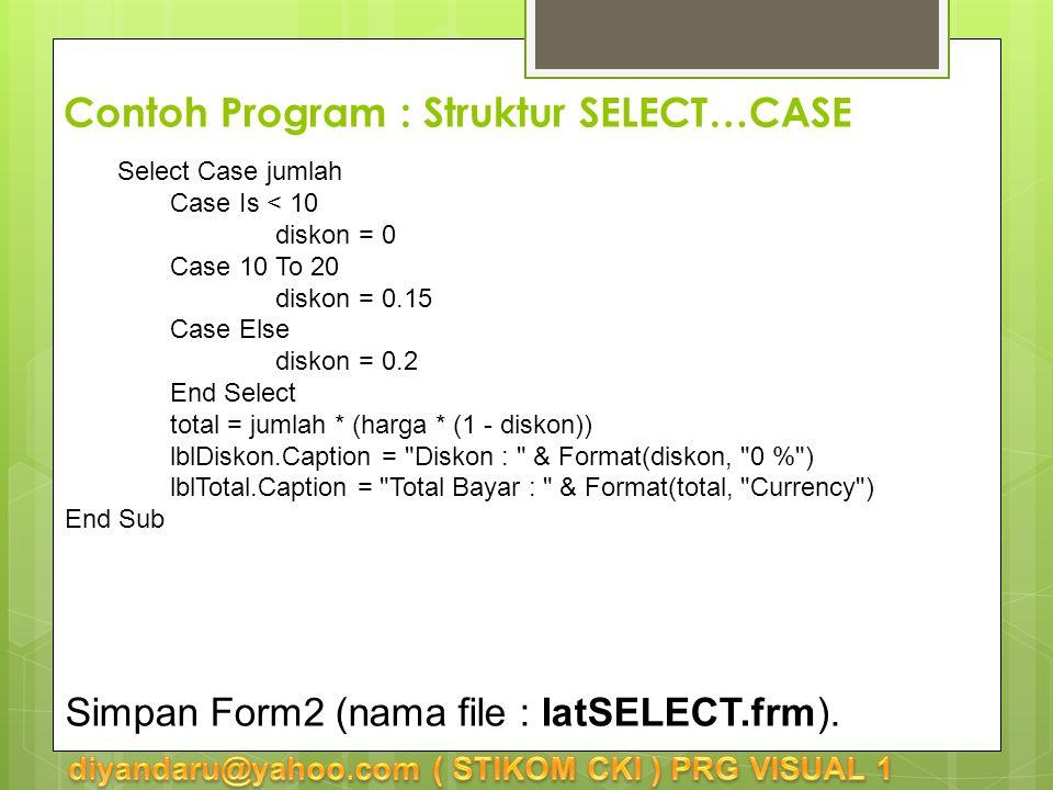Select Case jumlah Case Is < 10 diskon = 0 Case 10 To 20 diskon = 0.15 Case Else diskon = 0.2 End Select total = jumlah * (harga * (1 - diskon)) lblDiskon.Caption = Diskon : & Format(diskon, 0 % ) lblTotal.Caption = Total Bayar : & Format(total, Currency ) End Sub Simpan Form2 (nama file : latSELECT.frm).