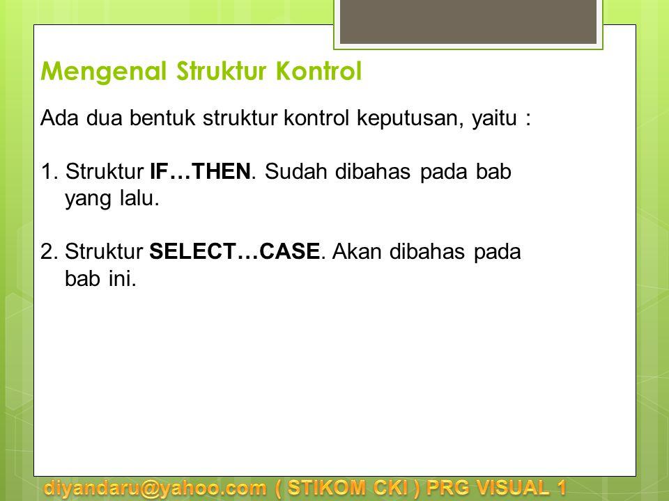 Struktur Kontrol Select…Case Bentuk penulisan (syntax) struktur SELECT…CASE : SELECT CASE CASE CASE CASE [CASE ELSE ] END SELECT Bila sesuai dengan maka akan dikerjakan, dst.