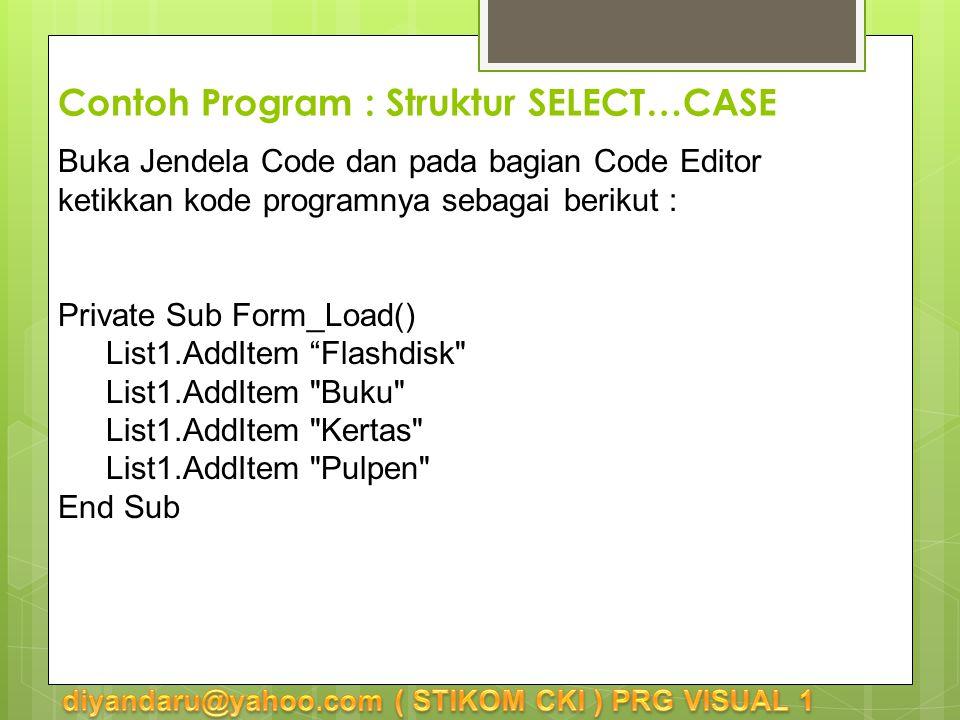 Contoh Program : Struktur SELECT…CASE Buka Jendela Code dan pada bagian Code Editor ketikkan kode programnya sebagai berikut : Private Sub Form_Load() List1.AddItem Flashdisk List1.AddItem Buku List1.AddItem Kertas List1.AddItem Pulpen End Sub