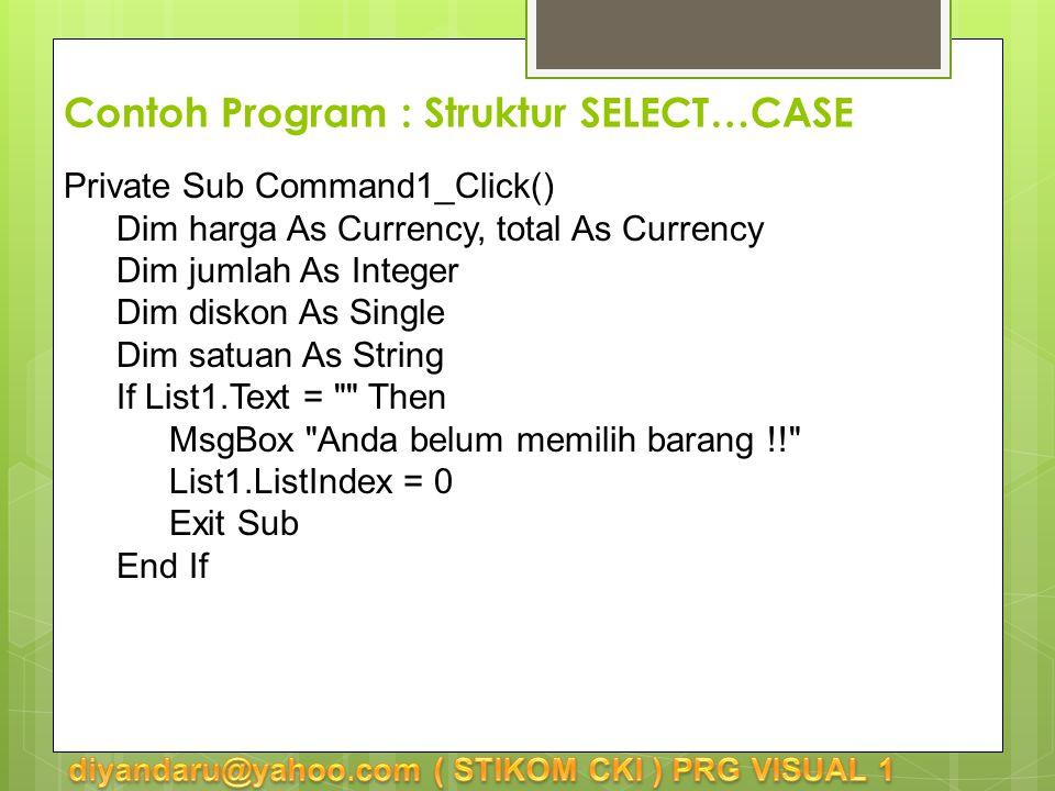 Contoh Program : Struktur SELECT…CASE Private Sub Command1_Click() Dim harga As Currency, total As Currency Dim jumlah As Integer Dim diskon As Single Dim satuan As String If List1.Text = Then MsgBox Anda belum memilih barang !! List1.ListIndex = 0 Exit Sub End If