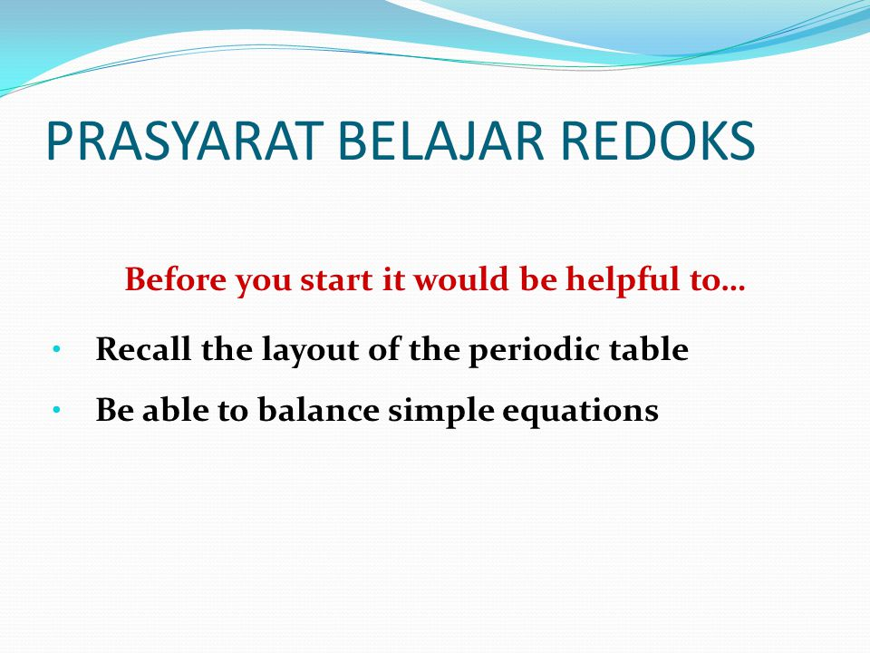 PRASYARAT BELAJAR REDOKS Before you start it would be helpful to… • Recall the layout of the periodic table • Be able to balance simple equations