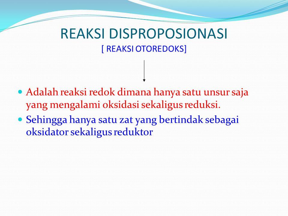 REAKSI DISPROPOSIONASI [ REAKSI OTOREDOKS]  Adalah reaksi redok dimana hanya satu unsur saja yang mengalami oksidasi sekaligus reduksi.  Sehingga ha