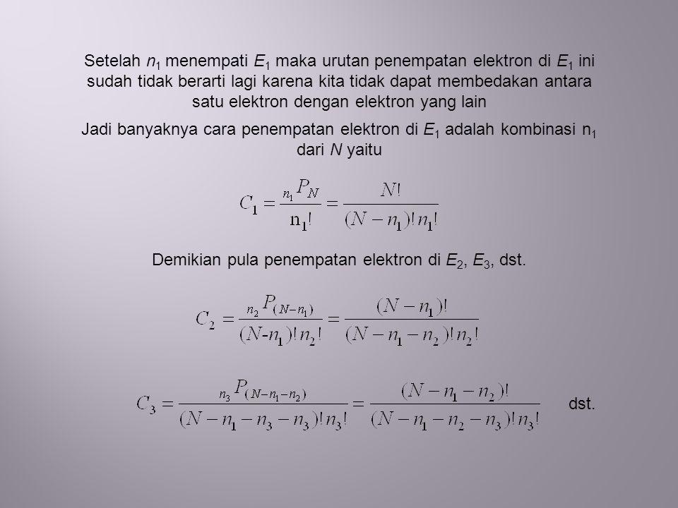 Setelah n 1 menempati E 1 maka urutan penempatan elektron di E 1 ini sudah tidak berarti lagi karena kita tidak dapat membedakan antara satu elektron dengan elektron yang lain Jadi banyaknya cara penempatan elektron di E 1 adalah kombinasi n 1 dari N yaitu Demikian pula penempatan elektron di E 2, E 3, dst.