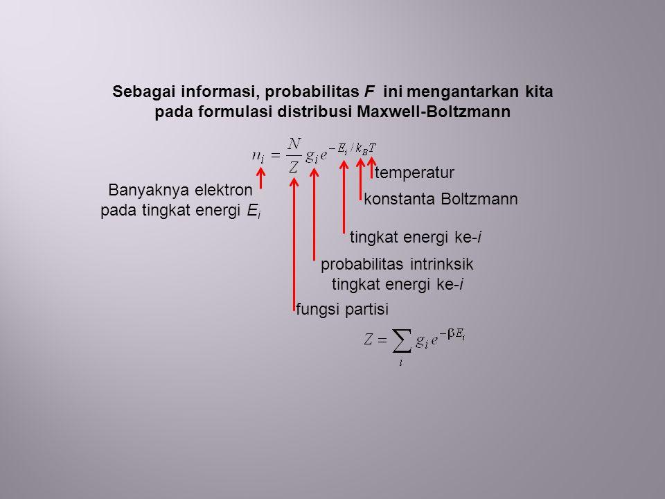 Sebagai informasi, probabilitas F ini mengantarkan kita pada formulasi distribusi Maxwell-Boltzmann Banyaknya elektron pada tingkat energi E i temperatur konstanta Boltzmann tingkat energi ke-i probabilitas intrinksik tingkat energi ke-i fungsi partisi
