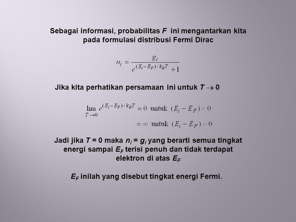 Sebagai informasi, probabilitas F ini mengantarkan kita pada formulasi distribusi Fermi Dirac Jika kita perhatikan persamaan ini untuk T  0 Jadi jika T = 0 maka n i = g i yang berarti semua tingkat energi sampai E F terisi penuh dan tidak terdapat elektron di atas E F E F inilah yang disebut tingkat energi Fermi.