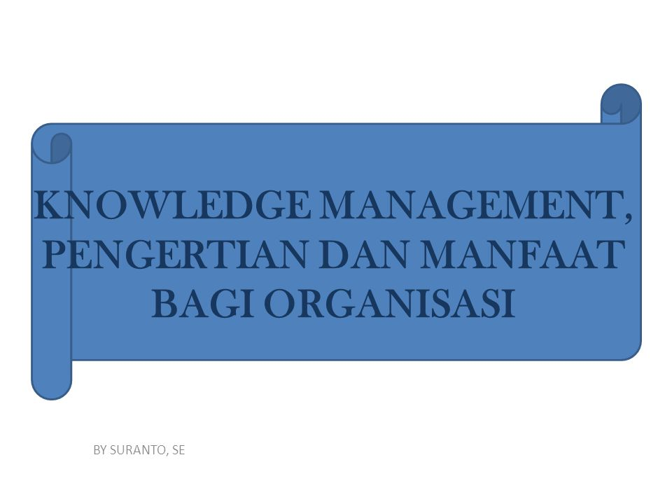 KNOWLEDGE MANAGEMENT, PENGERTIAN DAN MANFAAT BAGI ORGANISASI BY SURANTO, SE