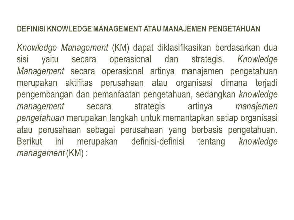 DEFINISI KNOWLEDGE MANAGEMENT ATAU MANAJEMEN PENGETAHUAN Knowledge Management (KM) dapat diklasifikasikan berdasarkan dua sisi yaitu secara operasional dan strategis.