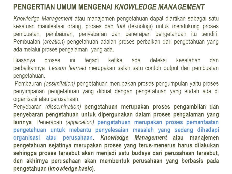 PENGERTIAN UMUM MENGENAI KNOWLEDGE MANAGEMENT Knowledge Management atau manajemen pengetahuan dapat diartikan sebagai satu kesatuan manifestasi orang, proses dan tool (teknologi) untuk mendukung proses pembuatan, pembauran, penyebaran dan penerapan pengetahuan itu sendiri.