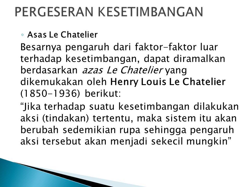 ◦ Asas Le Chatelier Besarnya pengaruh dari faktor-faktor luar terhadap kesetimbangan, dapat diramalkan berdasarkan azas Le Chatelier yang dikemukakan