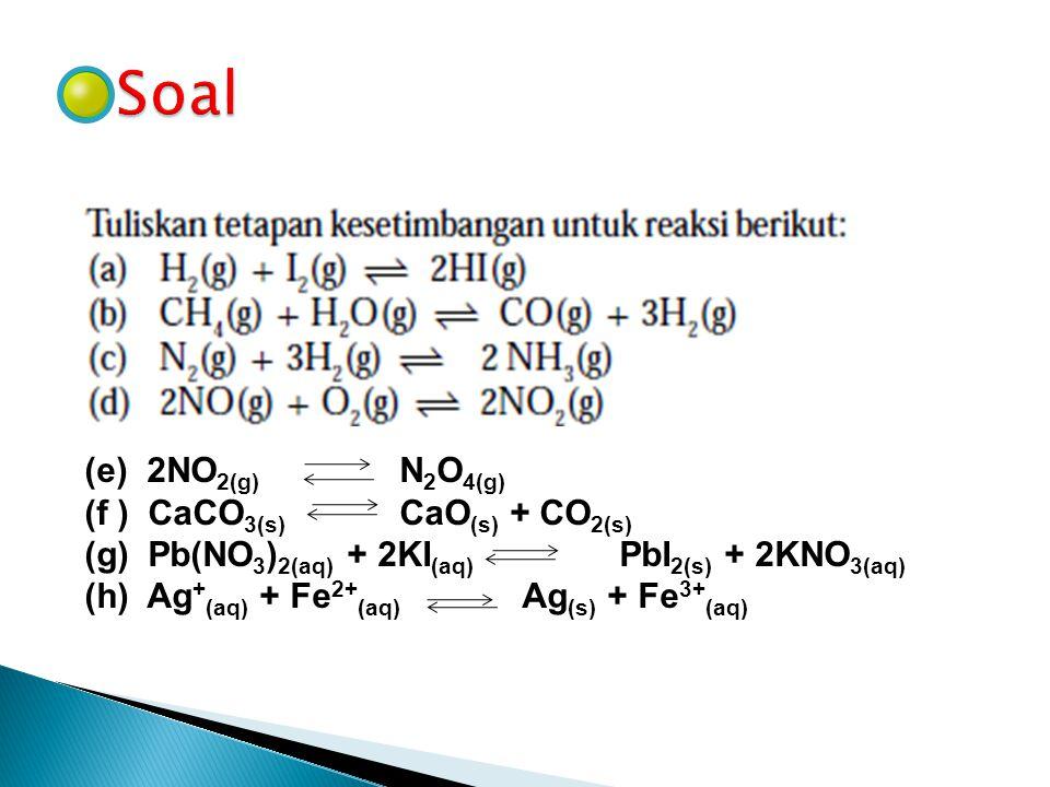 (e) 2NO 2(g) N 2 O 4(g) (f ) CaCO 3(s) CaO (s) + CO 2(s) (g) Pb(NO 3 ) 2(aq) + 2KI (aq) PbI 2(s) + 2KNO 3(aq) (h) Ag + (aq) + Fe 2+ (aq) Ag (s) + Fe 3