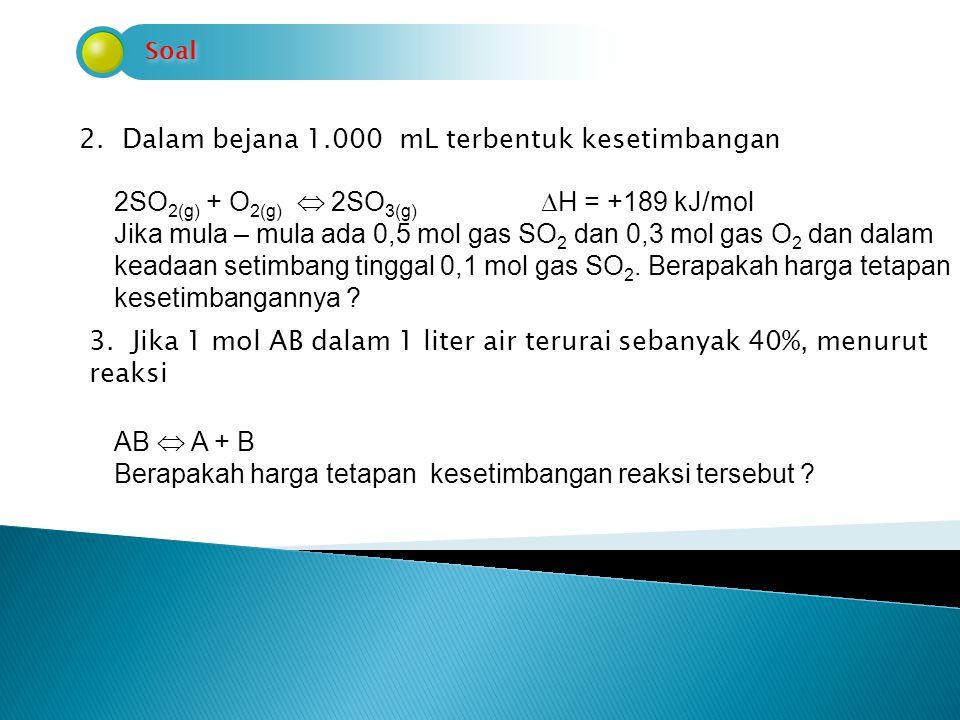 Soal 2. Dalam bejana 1.000 mL terbentuk kesetimbangan 2SO 2(g) + O 2(g)  2SO 3(g)  H = +189 kJ/mol Jika mula – mula ada 0,5 mol gas SO 2 dan 0,3 mol