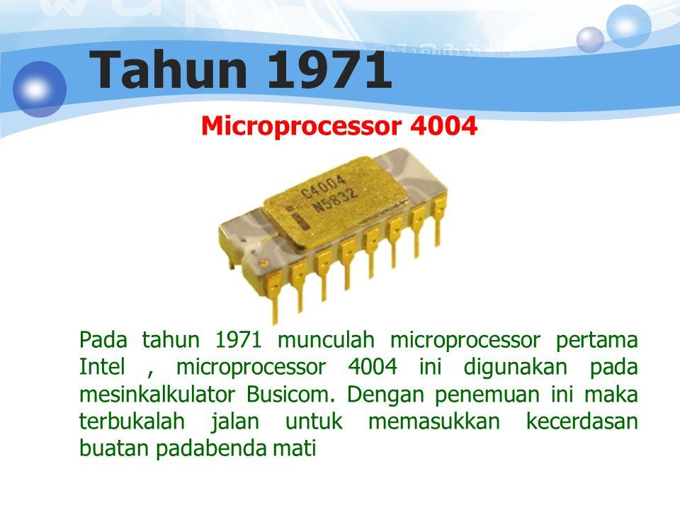 Microprocessor 4004 Tahun 1971 Pada tahun 1971 munculah microprocessor pertama Intel, microprocessor 4004 ini digunakan pada mesinkalkulator Busicom.