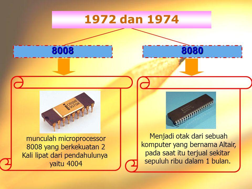 hmz#design 1972 dan 1974 80088080 munculah microprocessor 8008 yang berkekuatan 2 Kali lipat dari pendahulunya yaitu 4004 Menjadi otak dari sebuah komputer yang bernama Altair, pada saat itu terjual sekitar sepuluh ribu dalam 1 bulan.