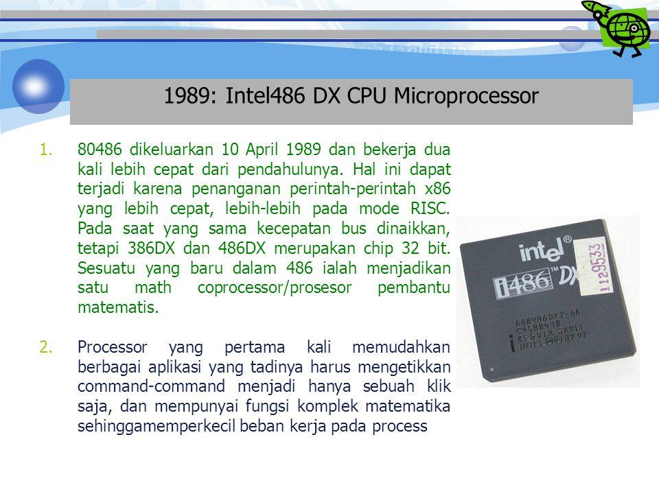 1989: Intel486 DX CPU Microprocessor 1.80486 dikeluarkan 10 April 1989 dan bekerja dua kali lebih cepat dari pendahulunya.