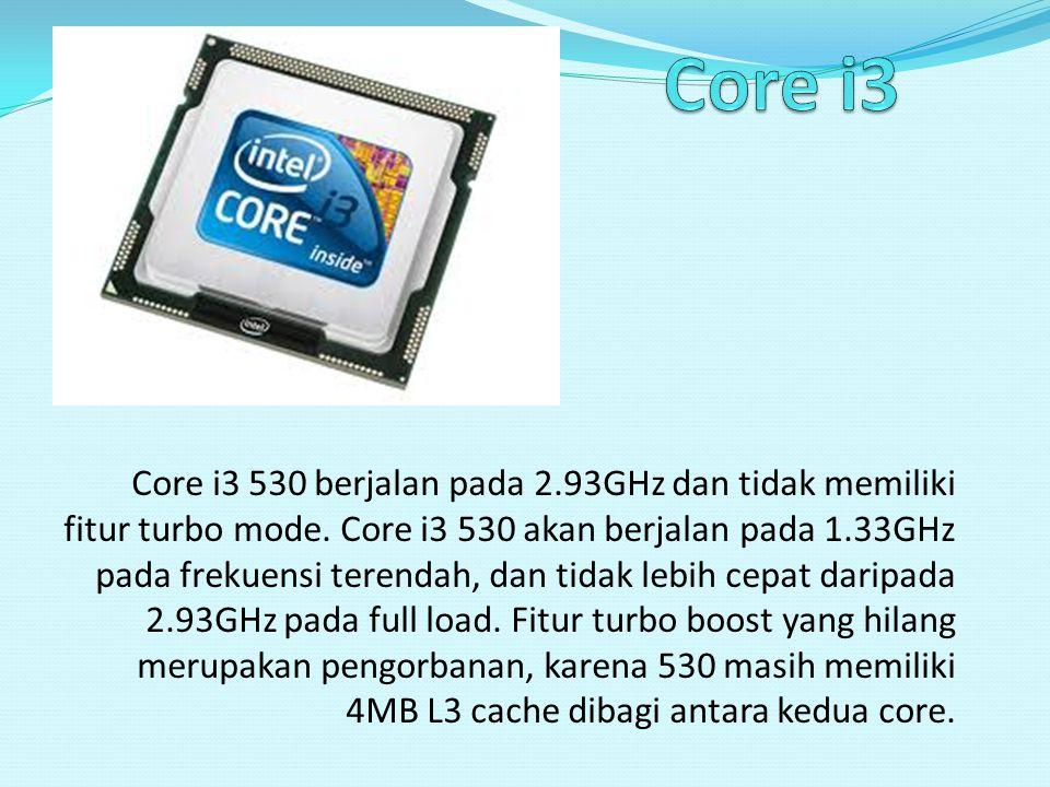 Core i3 530 berjalan pada 2.93GHz dan tidak memiliki fitur turbo mode. Core i3 530 akan berjalan pada 1.33GHz pada frekuensi terendah, dan tidak lebih