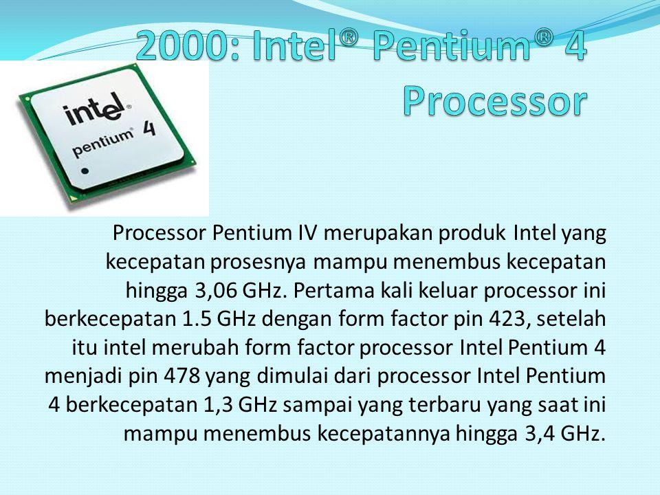 Processor Pentium IV merupakan produk Intel yang kecepatan prosesnya mampu menembus kecepatan hingga 3,06 GHz. Pertama kali keluar processor ini berke