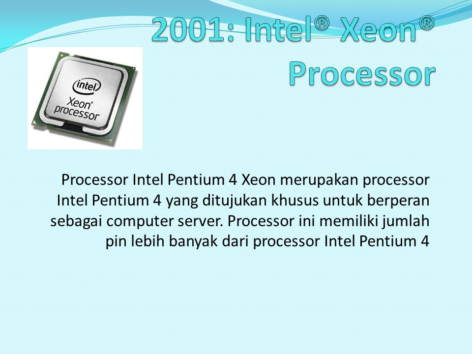 Processor Intel Pentium 4 Xeon merupakan processor Intel Pentium 4 yang ditujukan khusus untuk berperan sebagai computer server. Processor ini memilik