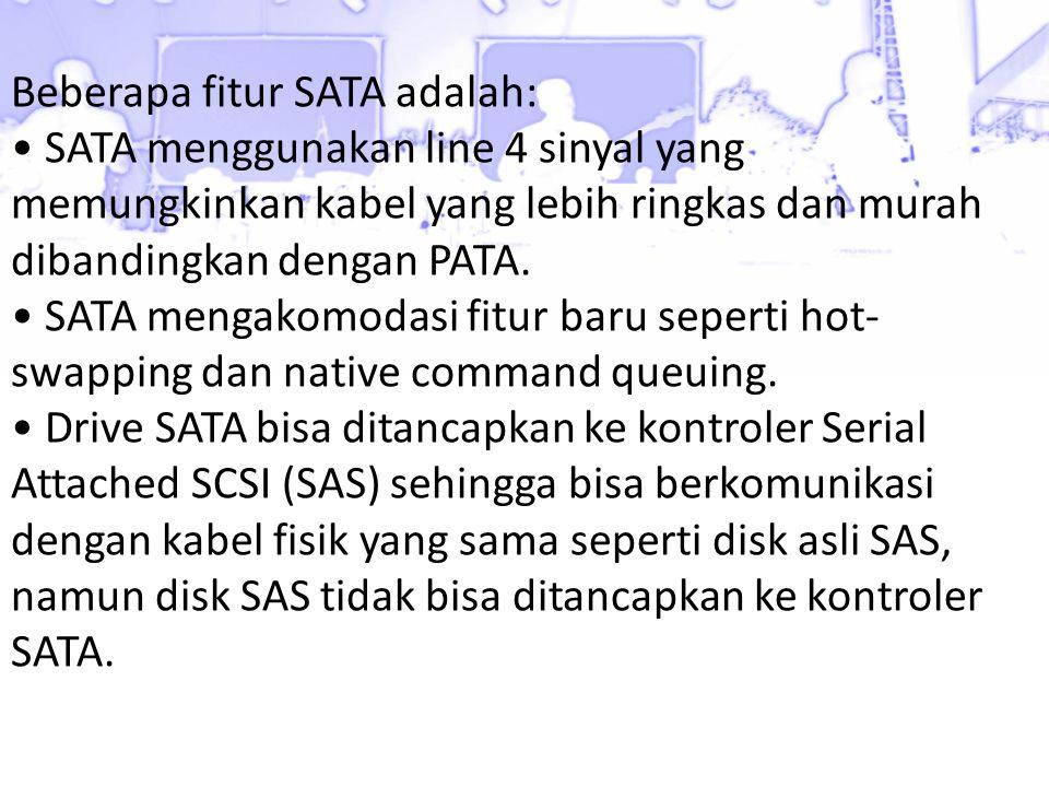 Beberapa fitur SATA adalah: • SATA menggunakan line 4 sinyal yang memungkinkan kabel yang lebih ringkas dan murah dibandingkan dengan PATA. • SATA men