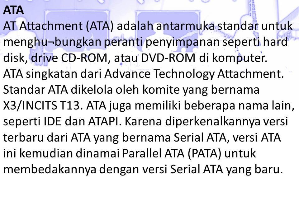 ATA AT Attachment (ATA) adalah antarmuka standar untuk menghu¬bungkan peranti penyimpanan seperti hard disk, drive CD-ROM, atau DVD-ROM di komputer. A
