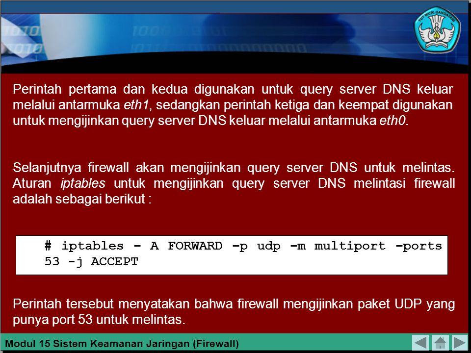 Maksudnya : # iptables – A OUTPUT –p udp –dport 53 –o eth1 -j ACCEPT # iptables – A INPUT –p udp –dport 53 –i eth1 -j ACCEPT # iptables – A OUTPUT –p udp –dport 53 –o eth0 -j ACCEPT # iptables – A INPUT –p udp –dport 53 –i eth0 -j ACCEPT 1.Firewall mengijinkan keluar untuk paket UDP yang punya tujuan port 53 melalui antarmuka eth1.