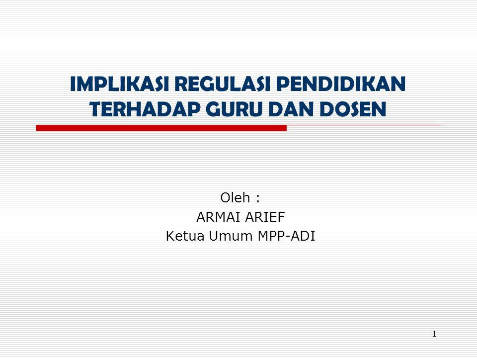 1 IMPLIKASI REGULASI PENDIDIKAN TERHADAP GURU DAN DOSEN Oleh : ARMAI ARIEF Ketua Umum MPP-ADI