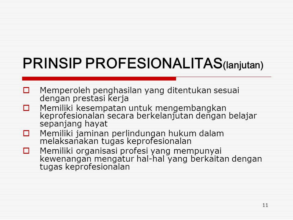 11 PRINSIP PROFESIONALITAS (lanjutan)  Memperoleh penghasilan yang ditentukan sesuai dengan prestasi kerja  Memiliki kesempatan untuk mengembangkan