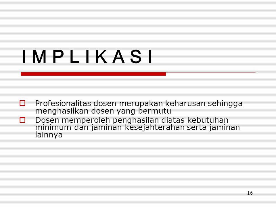 16 I M P L I K A S I  Profesionalitas dosen merupakan keharusan sehingga menghasilkan dosen yang bermutu  Dosen memperoleh penghasilan diatas kebutu