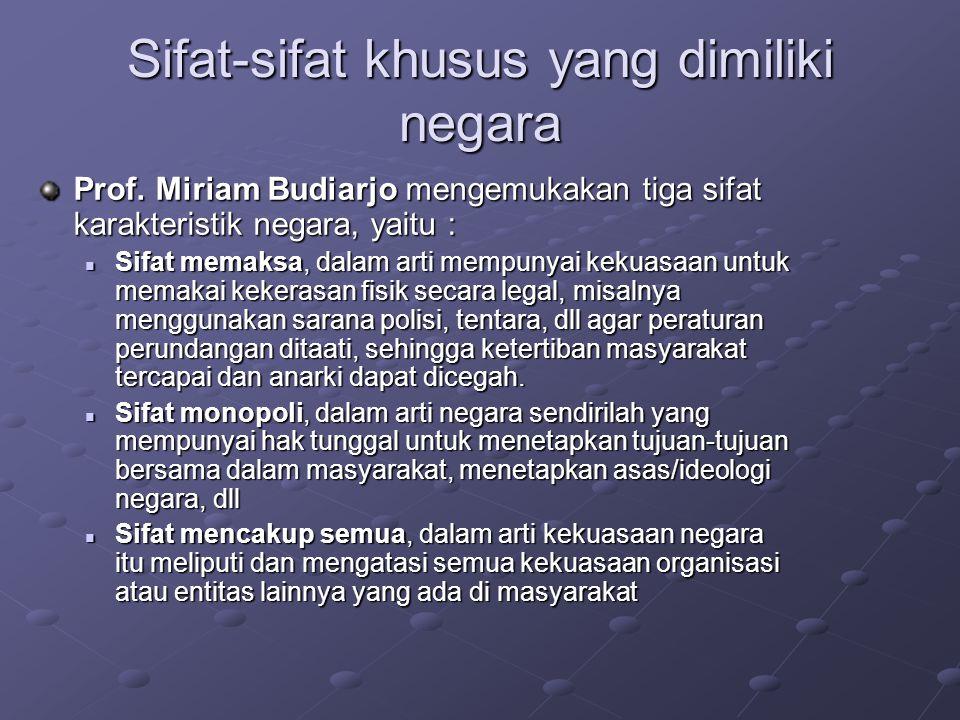 Sifat-sifat khusus yang dimiliki negara Prof. Miriam Budiarjo mengemukakan tiga sifat karakteristik negara, yaitu :  Sifat memaksa, dalam arti mempun