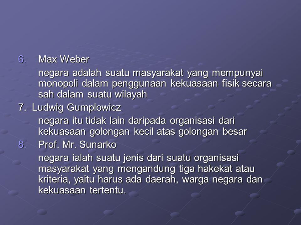 6.Max Weber negara adalah suatu masyarakat yang mempunyai monopoli dalam penggunaan kekuasaan fisik secara sah dalam suatu wilayah 7. Ludwig Gumplowic
