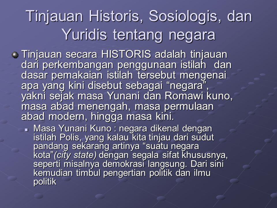 Tinjauan Historis, Sosiologis, dan Yuridis tentang negara Tinjauan secara HISTORIS adalah tinjauan dari perkembangan penggunaan istilah dan dasar pema