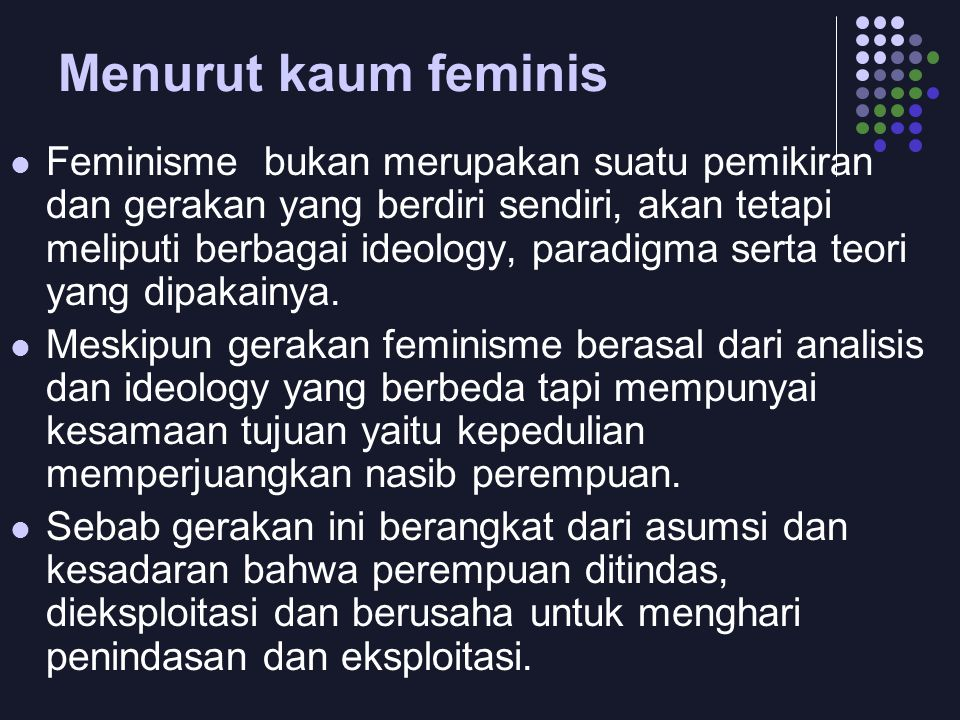Menurut kaum feminis  Feminisme bukan merupakan suatu pemikiran dan gerakan yang berdiri sendiri, akan tetapi meliputi berbagai ideology, paradigma serta teori yang dipakainya.