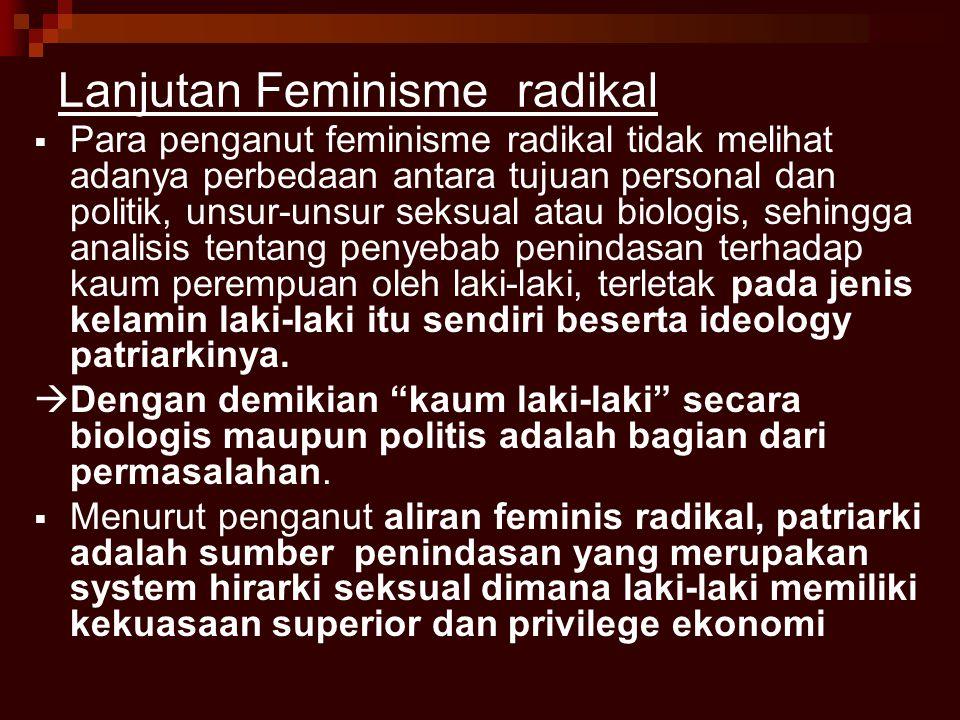 Lanjutan Feminisme radikal  Para penganut feminisme radikal tidak melihat adanya perbedaan antara tujuan personal dan politik, unsur-unsur seksual atau biologis, sehingga analisis tentang penyebab penindasan terhadap kaum perempuan oleh laki-laki, terletak pada jenis kelamin laki-laki itu sendiri beserta ideology patriarkinya.
