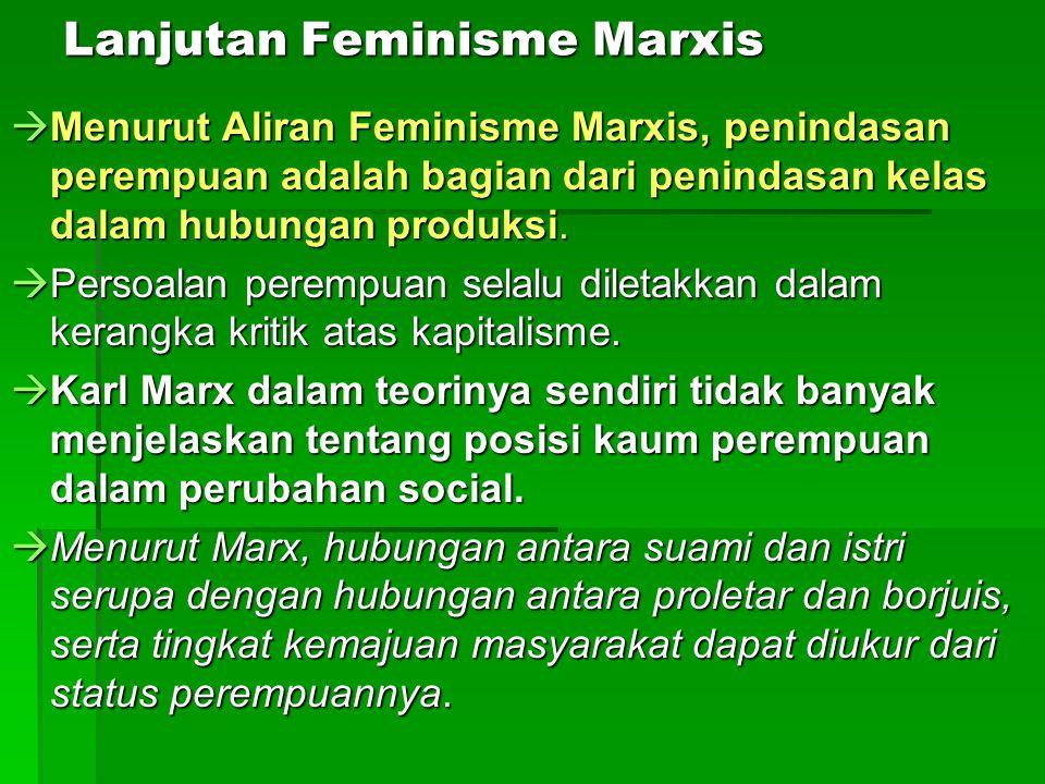 Lanjutan Feminisme Marxis  Menurut Aliran Feminisme Marxis, penindasan perempuan adalah bagian dari penindasan kelas dalam hubungan produksi.