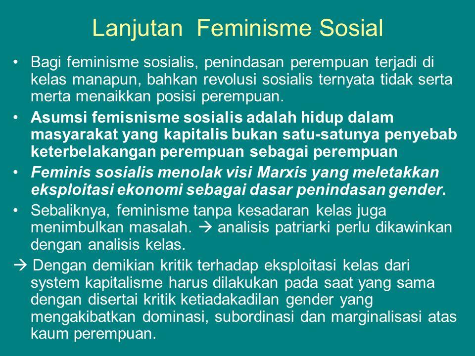 Lanjutan Feminisme Sosial •Bagi feminisme sosialis, penindasan perempuan terjadi di kelas manapun, bahkan revolusi sosialis ternyata tidak serta merta menaikkan posisi perempuan.