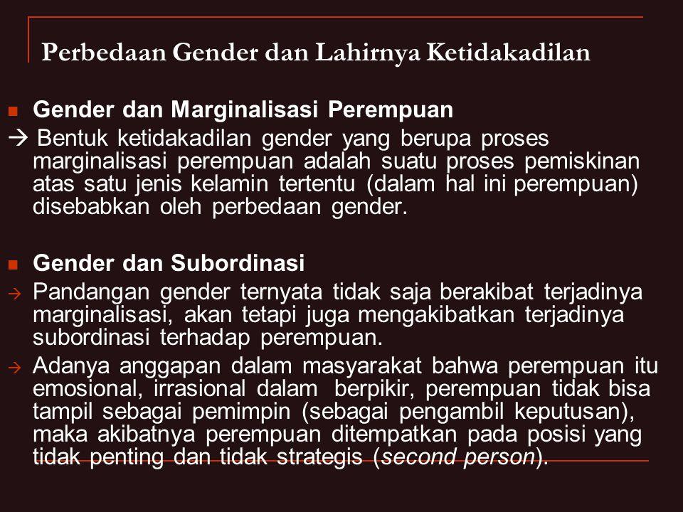 Perbedaan Gender dan Lahirnya Ketidakadilan  Gender dan Marginalisasi Perempuan  Bentuk ketidakadilan gender yang berupa proses marginalisasi perempuan adalah suatu proses pemiskinan atas satu jenis kelamin tertentu (dalam hal ini perempuan) disebabkan oleh perbedaan gender.