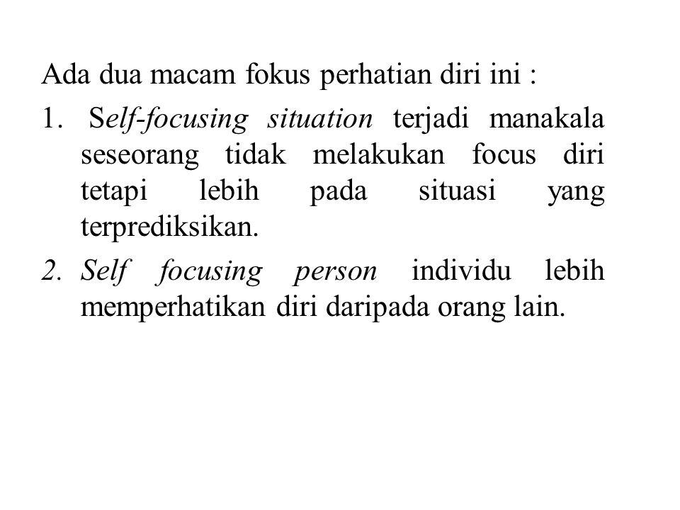 Ada dua macam fokus perhatian diri ini : 1. Self-focusing situation terjadi manakala seseorang tidak melakukan focus diri tetapi lebih pada situasi ya