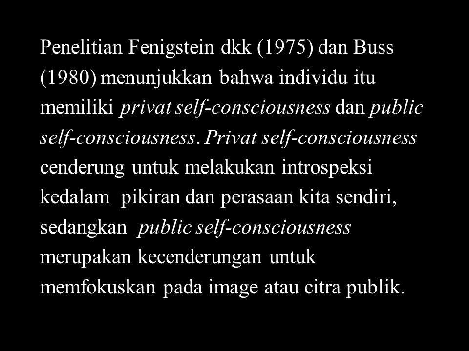 Penelitian Fenigstein dkk (1975) dan Buss (1980) menunjukkan bahwa individu itu memiliki privat self-consciousness dan public self-consciousness. Priv