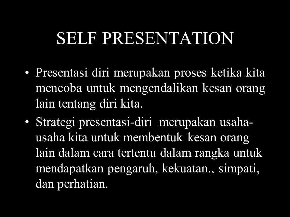 SELF PRESENTATION •Presentasi diri merupakan proses ketika kita mencoba untuk mengendalikan kesan orang lain tentang diri kita. •Strategi presentasi-d