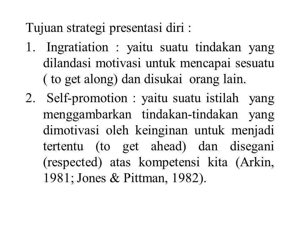 Tujuan strategi presentasi diri : 1. Ingratiation : yaitu suatu tindakan yang dilandasi motivasi untuk mencapai sesuatu ( to get along) dan disukai or