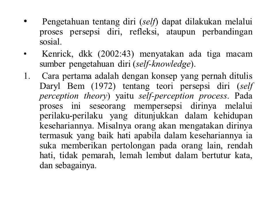 • Pengetahuan tentang diri (self) dapat dilakukan melalui proses persepsi diri, refleksi, ataupun perbandingan sosial. • Kenrick, dkk (2002:43) menyat
