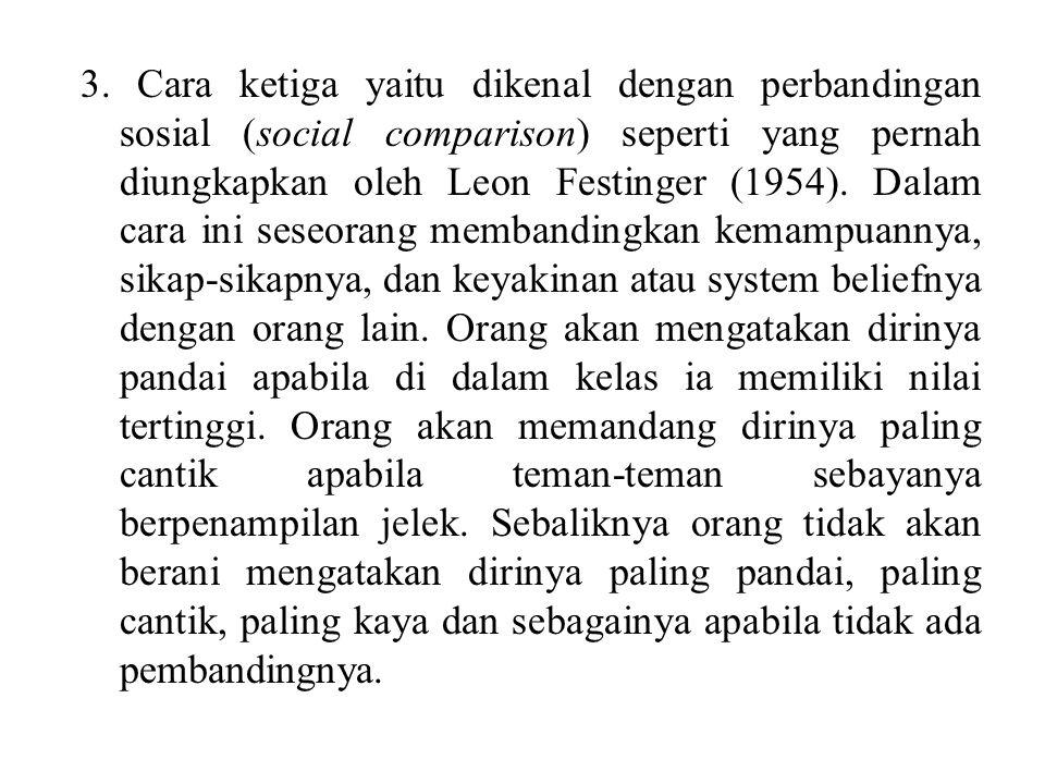 3. Cara ketiga yaitu dikenal dengan perbandingan sosial (social comparison) seperti yang pernah diungkapkan oleh Leon Festinger (1954). Dalam cara ini